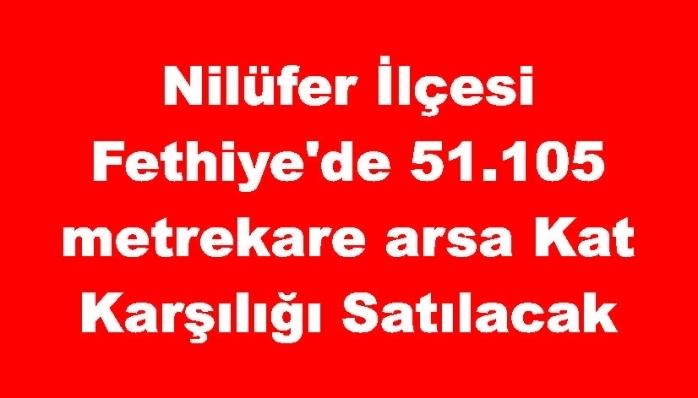 Nilüfer İlçesi Fethiye'de 51.105 metrekare arsa Kat Karşılığı Satılacak