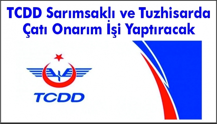 TCDD Sarımsaklı ve Tuzhisarda Çatı Onarım İşi Yaptıracak