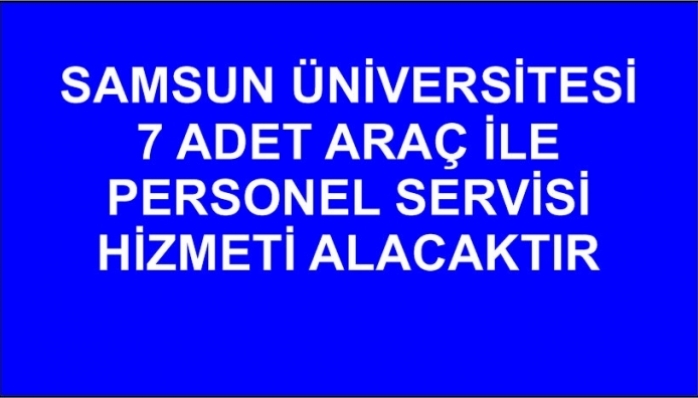 Samsun Üniversitesi 7 adet araç ile personel servisi hizmeti alacaktır