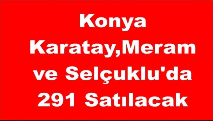 Konya Karatay,Meram ve Selçuklu'da 291 Satılacak