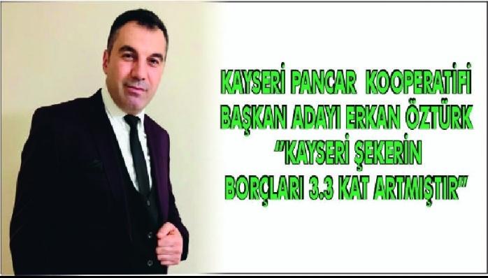 KAYSERİ PANCAR KOOPERATİFİ BAŞKAN ADAYI ERKAN ÖZTÜRK ''KAYSERİ ŞEKERİN BORÇLARI 3.3 KAT ARTMIŞTIR''